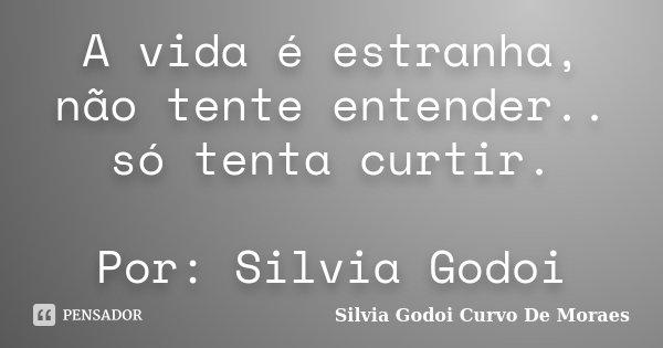 A vida é estranha, não tente entender.. só tenta curtir. Por: Silvia Godoi... Frase de Silvia Godoi Curvo De Moraes.