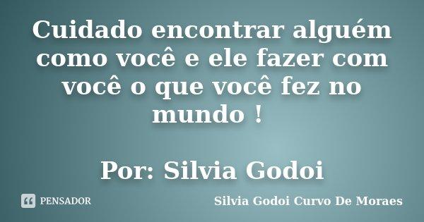 Cuidado encontrar alguém como você e ele fazer com você o que você fez no mundo ! Por: Silvia Godoi... Frase de Silvia Godoi Curvo De Moraes.