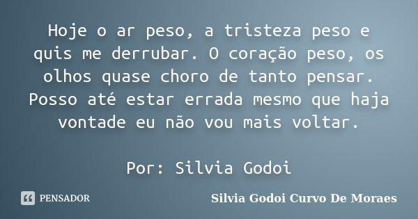 Hoje o ar peso, a tristeza peso e quis me derrubar. O coração peso, os olhos quase choro de tanto pensar. Posso até estar errada mesmo que haja vontade eu não v... Frase de Silvia Godoi Curvo De Moraes.