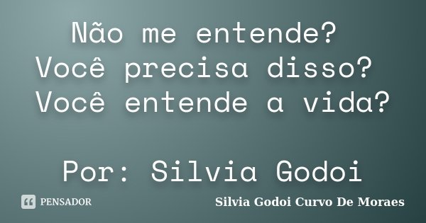 Não me entende? Você precisa disso? Você entende a vida? Por: Silvia Godoi... Frase de Silvia Godoi Curvo De Moraes.