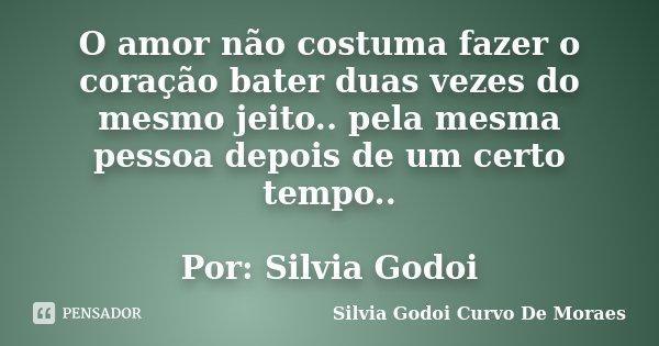 O amor não costuma fazer o coração bater duas vezes do mesmo jeito.. pela mesma pessoa depois de um certo tempo.. Por: Silvia Godoi... Frase de Silvia Godoi Curvo De Moraes.