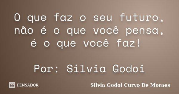 O que faz o seu futuro, não é o que você pensa, é o que você faz! Por: Silvia Godoi... Frase de Silvia Godoi Curvo De Moraes.
