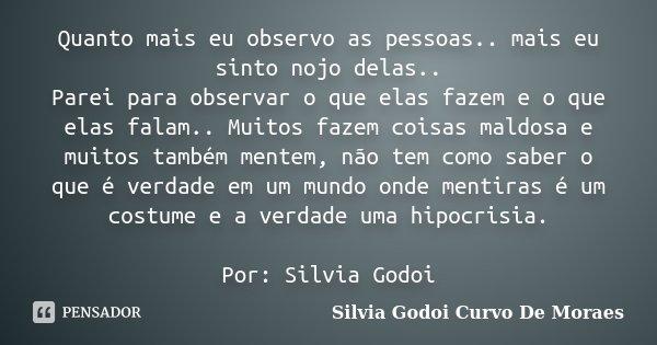 Quanto mais eu observo as pessoas.. mais eu sinto nojo delas.. Parei para observar o que elas fazem e o que elas falam.. Muitos fazem coisas maldosa e muitos ta... Frase de Silvia Godoi Curvo De Moraes.