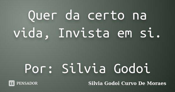 Quer da certo na vida, Invista em si. Por: Silvia Godoi... Frase de Silvia Godoi Curvo De Moraes.