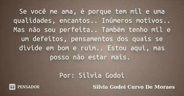 Se você me ama, é porque tem mil e uma qualidades, encantos.. Inúmeros motivos.. Mas não sou perfeita.. Também tenho mil e um defeitos, pensamentos dos quais se... Frase de Silvia Godoi Curvo De Moraes.