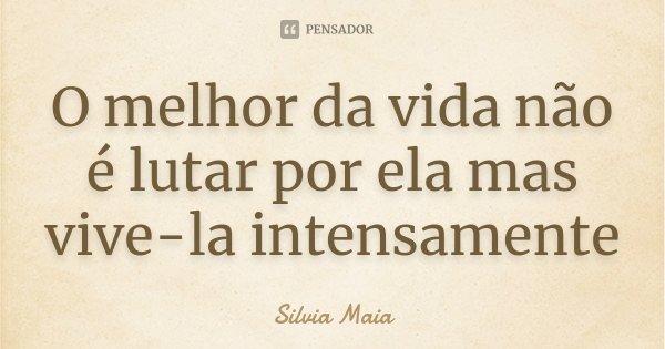 O melhor da vida não é lutar por ela mas vive-la intensamente... Frase de Silvia Maia.
