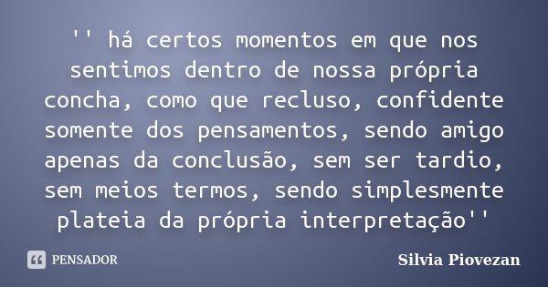 '' há certos momentos em que nos sentimos dentro de nossa própria concha, como que recluso, confidente somente dos pensamentos, sendo amigo apenas da conclusão,... Frase de Silvia Piovezan.
