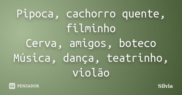 Pipoca, cachorro quente, filminho Cerva, amigos, boteco Música, dança, teatrinho, violão... Frase de Silvia.