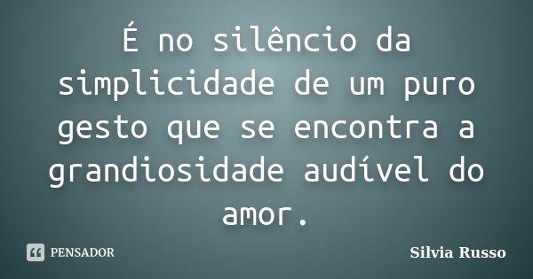 É no silêncio da simplicidade de um puro gesto que se encontra a grandiosidade audível do amor.... Frase de Silvia Russo.