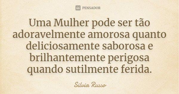 Uma Mulher pode ser tão adoravelmente amorosa quanto deliciosamente saborosa e brilhantemente perigosa quando sutilmente ferida.... Frase de Silvia Russo.