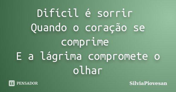 Difícil é sorrir Quando o coração se comprime E a lágrima compromete o olhar... Frase de SilviaPiovesan.