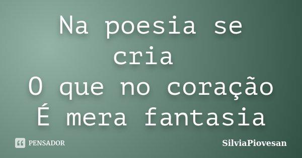 Na poesia se cria O que no coração É mera fantasia... Frase de SilviaPiovesan.