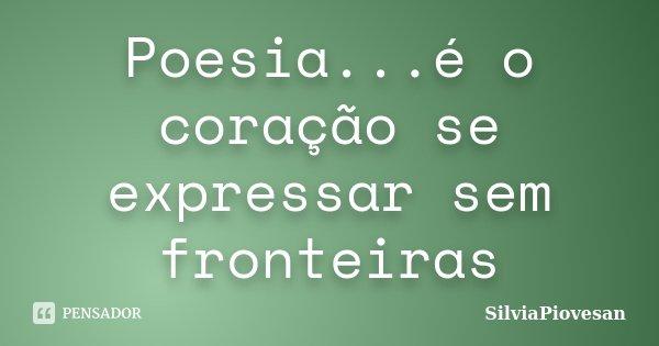 Poesia...é o coração se expressar sem fronteiras... Frase de SilviaPiovesan.
