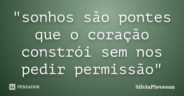 """""""sonhos são pontes que o coração constrói sem nos pedir permissão""""... Frase de SilviaPiovesan."""
