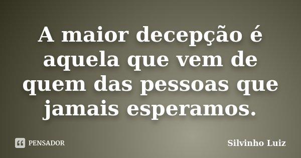 A maior decepção é aquela que vem de quem das pessoas que jamais esperamos.... Frase de Silvinho Luiz.