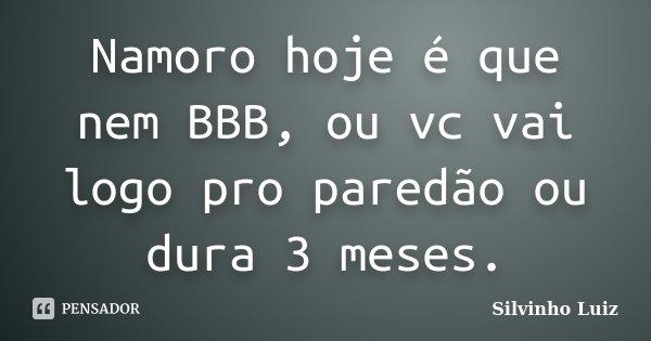 Namoro hoje é que nem BBB, ou vc vai logo pro paredão ou dura 3 meses.... Frase de Silvinho Luiz.