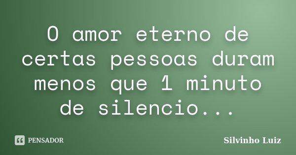 O amor eterno de certas pessoas duram menos que 1 minuto de silencio...... Frase de Silvinho Luiz.