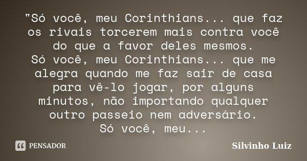 """""""Só você, meu Corinthians... que faz os rivais torcerem mais contra você do que a favor deles mesmos. Só você, meu Corinthians... que me alegra quando me f... Frase de Silvinho Luiz."""