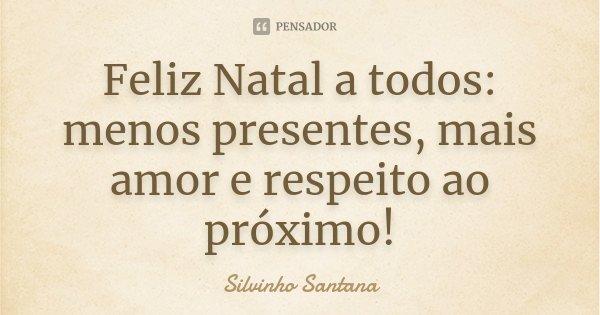 Feliz Natal a todos: menos presentes, mais amor e respeito ao próximo!... Frase de Silvinho Santana.