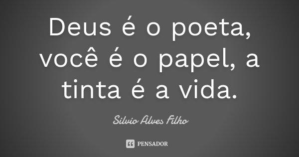 Deus é o poeta, você é o papel, a tinta é a vida.... Frase de Silvio Alves Filho.