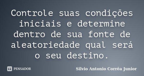 Controle suas condições iniciais e determine dentro de sua fonte de aleatoriedade qual será o seu destino.... Frase de Silvio Antonio Corrêa Junior.