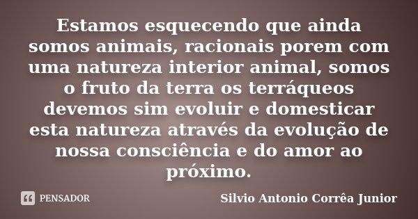 Estamos esquecendo que ainda somos animais, racionais porem com uma natureza interior animal, somos o fruto da terra os terráqueos devemos sim evoluir e domesti... Frase de Silvio Antonio Corrêa Junior.