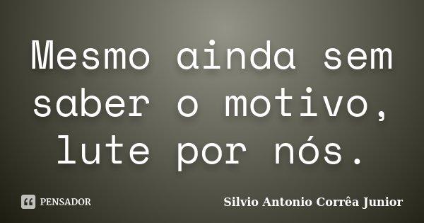 Mesmo ainda sem saber o motivo, lute por nós.... Frase de Silvio Antonio Corrêa Junior.