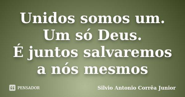 Unidos somos um. Um só Deus. É juntos salvaremos a nós mesmos... Frase de Silvio Antonio Corrêa Junior.