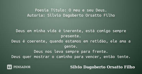 Poesia Título: O meu e seu Deus. Autoria: Silvio Dagoberto Orsatto Filho Deus em minha vida é inerente, está comigo sempre presente. Deus é coerente, quando est... Frase de Silvio Dagoberto Orsatto Filho.