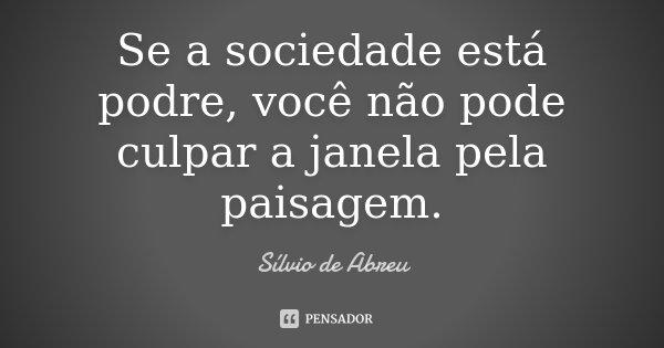 Se a sociedade está podre, você não pode culpar a janela pela paisagem.... Frase de Sílvio de Abreu(autor de telenovela Belíssima) no Faustão(020706).