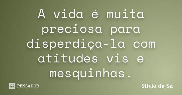 A vida é muita preciosa para disperdiça-la com atitudes vis e mesquinhas.... Frase de Silvio de Sá.