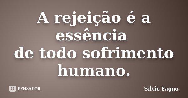 A rejeição é a essência de todo sofrimento humano.... Frase de Sílvio Fagno.