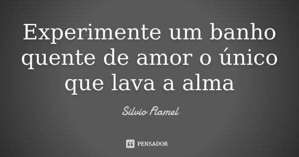 Experimente um banho quente de amor o único que lava a alma... Frase de Silvio Flamel.