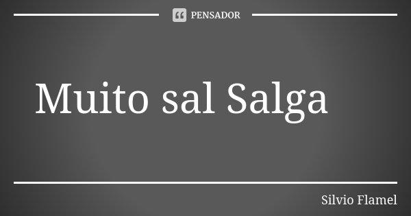 Muito sal Salga... Frase de Silvio Flamel.