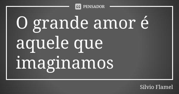 O grande amor é aquele que imaginamos... Frase de Silvio Flamel.
