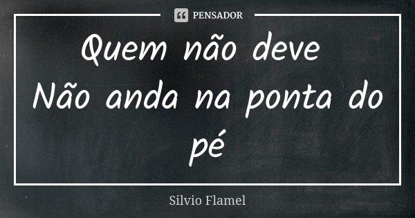 Quem não deve Não anda na ponta do pé... Frase de Silvio Flamel.