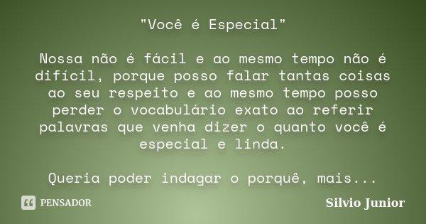 """""""Você é Especial"""" Nossa não é fácil e ao mesmo tempo não é difícil, porque posso falar tantas coisas ao seu respeito e ao mesmo tempo posso perder o v... Frase de"""