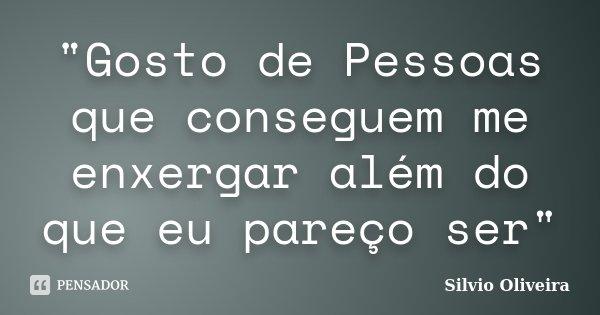 """""""Gosto de Pessoas que conseguem me enxergar além do que eu pareço ser""""... Frase de Silvio Oliveira."""