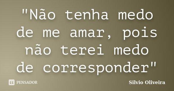 """""""Não tenha medo de me amar, pois não terei medo de corresponder""""... Frase de Silvio Oliveira."""