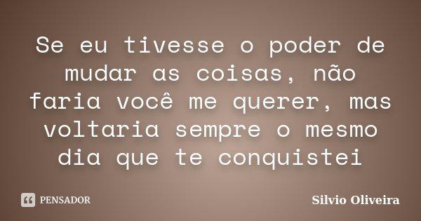 Se eu tivesse o poder de mudar as coisas, não faria você me querer, mas voltaria sempre o mesmo dia que te conquistei... Frase de Silvio Oliveira.