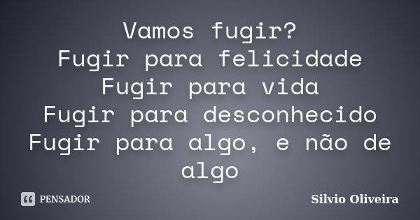 Vamos fugir? Fugir para felicidade Fugir para vida Fugir para desconhecido Fugir para algo, e não de algo... Frase de Silvio Oliveira.