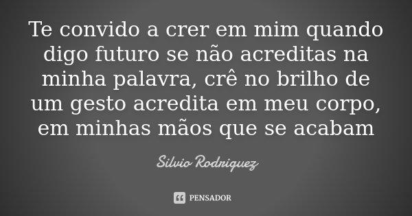 Te convido a crer em mim quando digo futuro se não acreditas na minha palavra, crê no brilho de um gesto acredita em meu corpo, em minhas mãos que se acabam... Frase de Silvio Rodriguez.