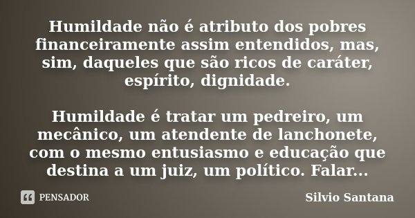 Humildade não é atributo dos pobres financeiramente assim entendidos, mas, sim, daqueles que são ricos de caráter, espírito, dignidade. Humildade é tratar um pe... Frase de Silvio Santana.