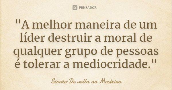 """""""A melhor maneira de um líder destruir a moral de qualquer grupo de pessoas é tolerar a mediocridade.""""... Frase de Simão De volta ao Mosteiro."""