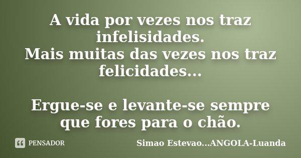 A vida por vezes nos traz infelisidades. Mais muitas das vezes nos traz felicidades... Ergue-se e levante-se sempre que fores para o chão.... Frase de Simao Estevao...ANGOLA-Luanda.