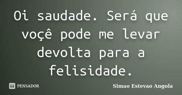 Oi saudade. Será que voçê pode me levar devolta para a felisidade.... Frase de Simao Estevao...Angola.