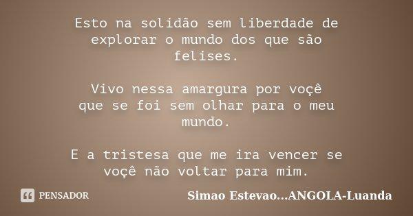 Esto na solidão sem liberdade de explorar o mundo dos que são felises. Vivo nessa amargura por voçê que se foi sem olhar para o meu mundo. E a tristesa que me i... Frase de Simao Estevao...Angola-Luanda.