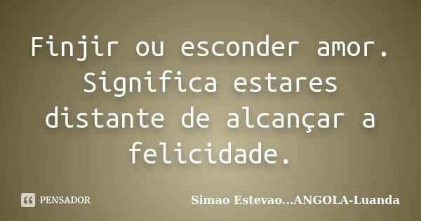 Finjir ou esconder amor. Significa estares distante de alcançar a felicidade.... Frase de Simao Estevao...ANGOLA-Luanda.