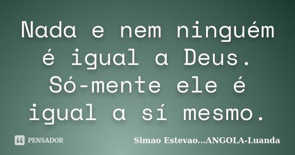 Nada e nem ninguém é igual a Deus. Só-mente ele é igual a sí mesmo.... Frase de Simao Estevao...ANGOLA-Luanda.