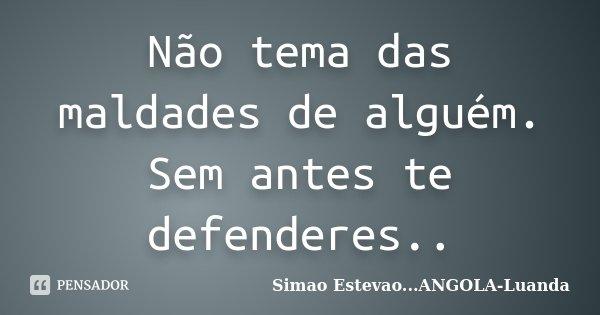 Não tema das maldades de alguém. Sem antes te defenderes..... Frase de Simao Estevao...ANGOLA- Luanda.